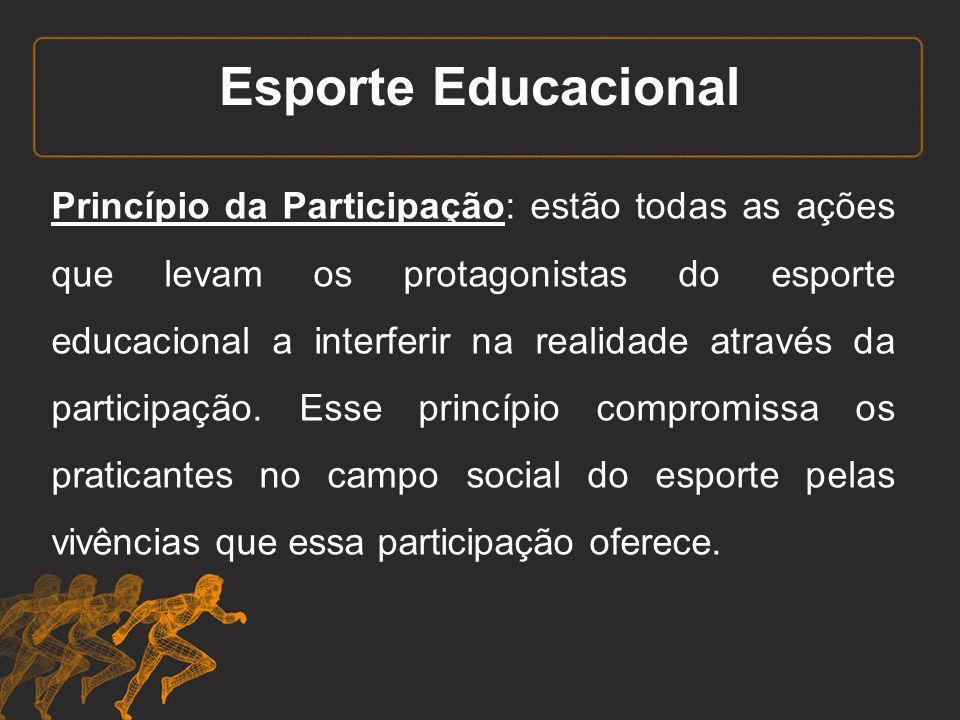 Esporte Educacional Princípio da Participação: estão todas as ações que levam os protagonistas do esporte educacional a interferir na realidade atravé