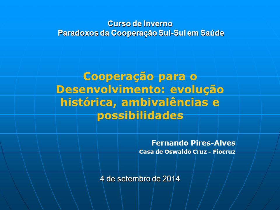 Curso de Inverno Paradoxos da Cooperação Sul-Sul em Saúde Cooperação para o Desenvolvimento: evolução histórica, ambivalências e possibilidades Fernan