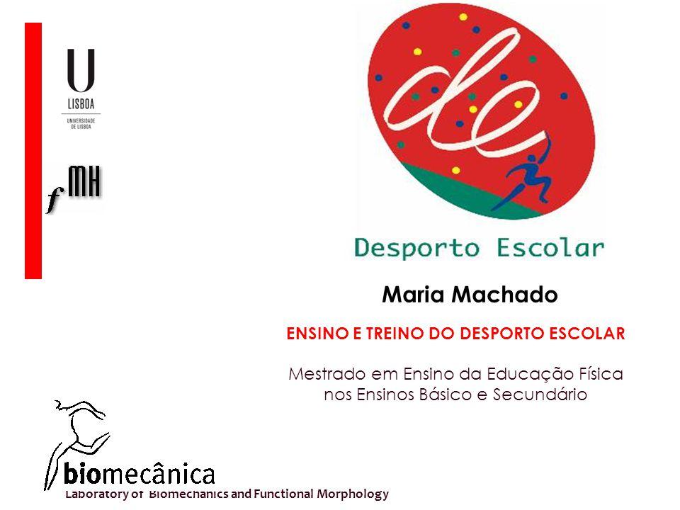 Laboratory of Biomechanics and Functional Morphology ENSINO E TREINO DO DESPORTO ESCOLAR Mestrado em Ensino da Educação Física nos Ensinos Básico e Secundário Maria Machado