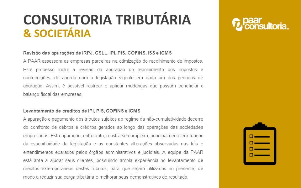 CONSULTORIA TRIBUTÁRIA & SOCIETÁRIA Revisão das apurações de IRPJ, CSLL, IPI, PIS, COFINS, ISS e ICMS A PAAR assessora as empresas parceiras na otimiz