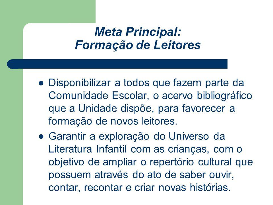 Meta Principal: Formação de Leitores Disponibilizar a todos que fazem parte da Comunidade Escolar, o acervo bibliográfico que a Unidade dispõe, para f