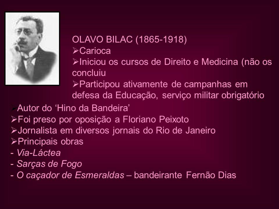 OLAVO BILAC (1865-1918)  Carioca  Iniciou os cursos de Direito e Medicina (não os concluiu  Participou ativamente de campanhas em defesa da Educação, serviço militar obrigatório  Autor do 'Hino da Bandeira'  Foi preso por oposição a Floriano Peixoto  Jornalista em diversos jornais do Rio de Janeiro  Principais obras - Via-Láctea - Sarças de Fogo - O caçador de Esmeraldas – bandeirante Fernão Dias