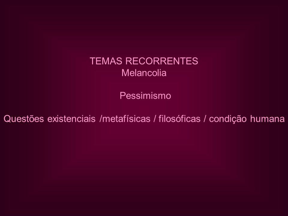 TEMAS RECORRENTES Melancolia Pessimismo Questões existenciais /metafísicas / filosóficas / condição humana