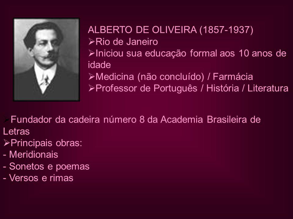 ALBERTO DE OLIVEIRA (1857-1937)  Rio de Janeiro  Iniciou sua educação formal aos 10 anos de idade  Medicina (não concluído) / Farmácia  Professor de Português / História / Literatura  Fundador da cadeira número 8 da Academia Brasileira de Letras  Principais obras: - Meridionais - Sonetos e poemas - Versos e rimas