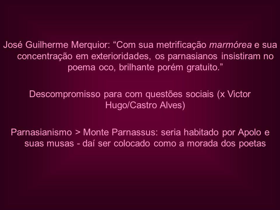 José Guilherme Merquior: Com sua metrificação marmórea e sua concentração em exterioridades, os parnasianos insistiram no poema oco, brilhante porém gratuito. Descompromisso para com questões sociais (x Victor Hugo/Castro Alves) Parnasianismo > Monte Parnassus: seria habitado por Apolo e suas musas - daí ser colocado como a morada dos poetas