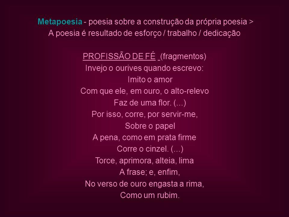 Metapoesia - poesia sobre a construção da própria poesia > A poesia é resultado de esforço / trabalho / dedicação PROFISSÃO DE FÉ (fragmentos) Invejo