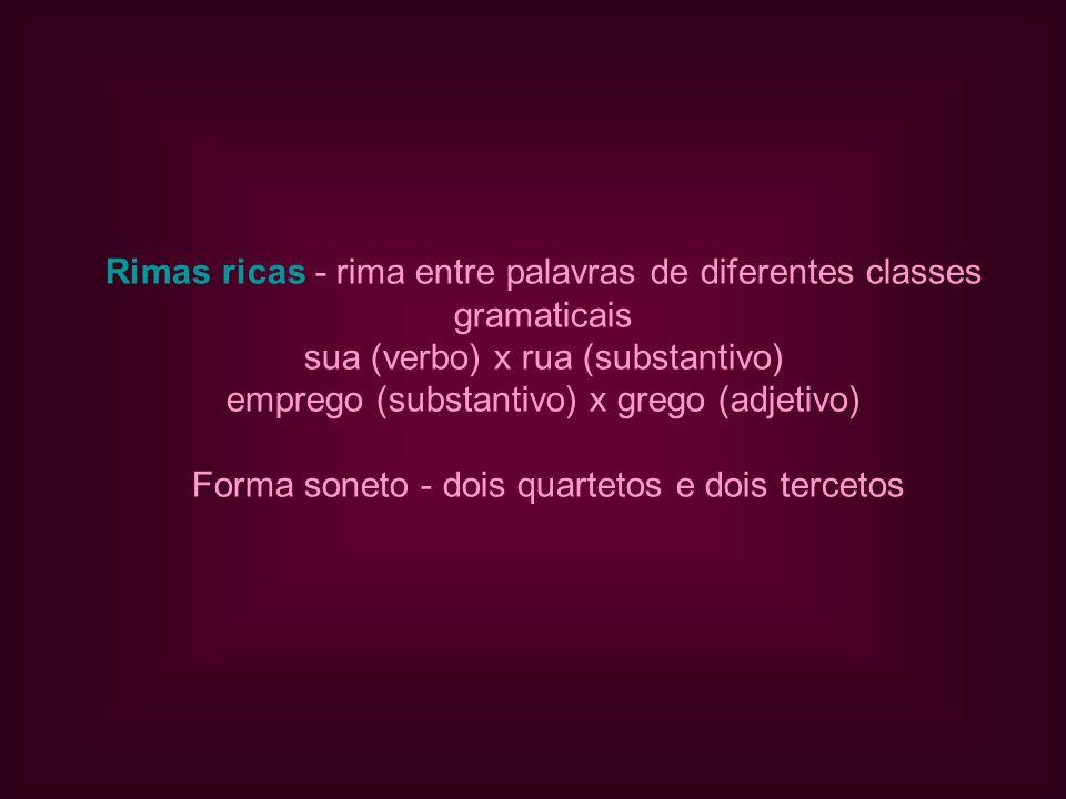 Rimas ricas - rima entre palavras de diferentes classes gramaticais sua (verbo) x rua (substantivo) emprego (substantivo) x grego (adjetivo) Forma soneto - dois quartetos e dois tercetos