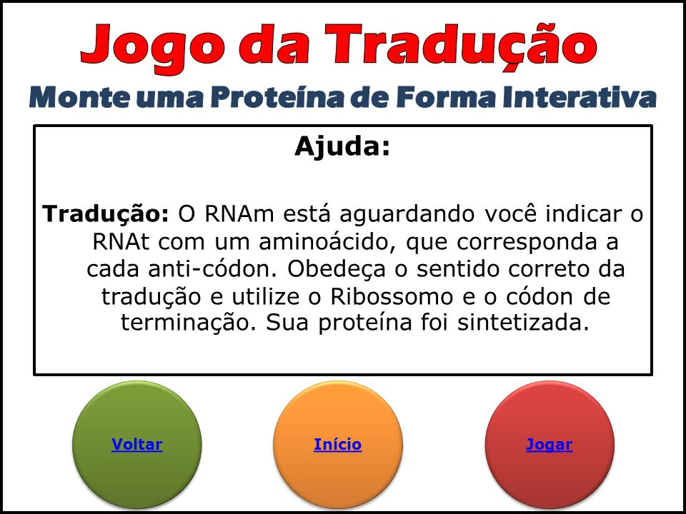 Ajuda: Tradução: O RNAm está aguardando você indicar o RNAt com um aminoácido, que corresponda a cada anti-códon. Obedeça o sentido correto da traduçã