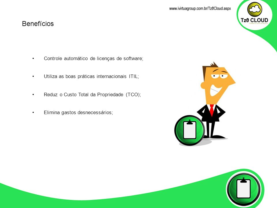 Controle automático de licenças de software; Utiliza as boas práticas internacionais ITIL; Reduz o Custo Total da Propriedade (TCO); Elimina gastos desnecessários; Benefícios