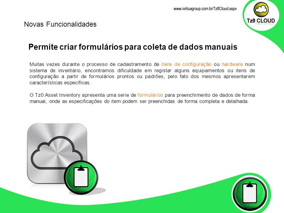 Permite criar formulários para coleta de dados manuais Novas Funcionalidades Muitas vezes durante o processo de cadastramento de itens de configuração