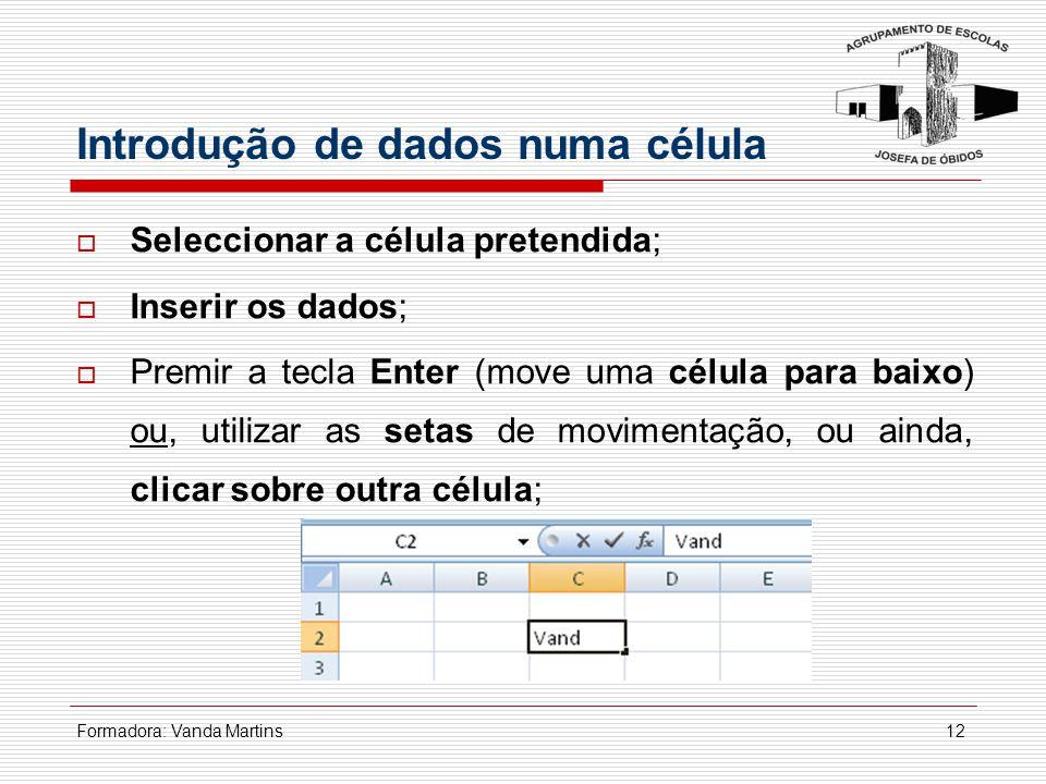 Formadora: Vanda Martins12 Introdução de dados numa célula  Seleccionar a célula pretendida;  Inserir os dados;  Premir a tecla Enter (move uma cél