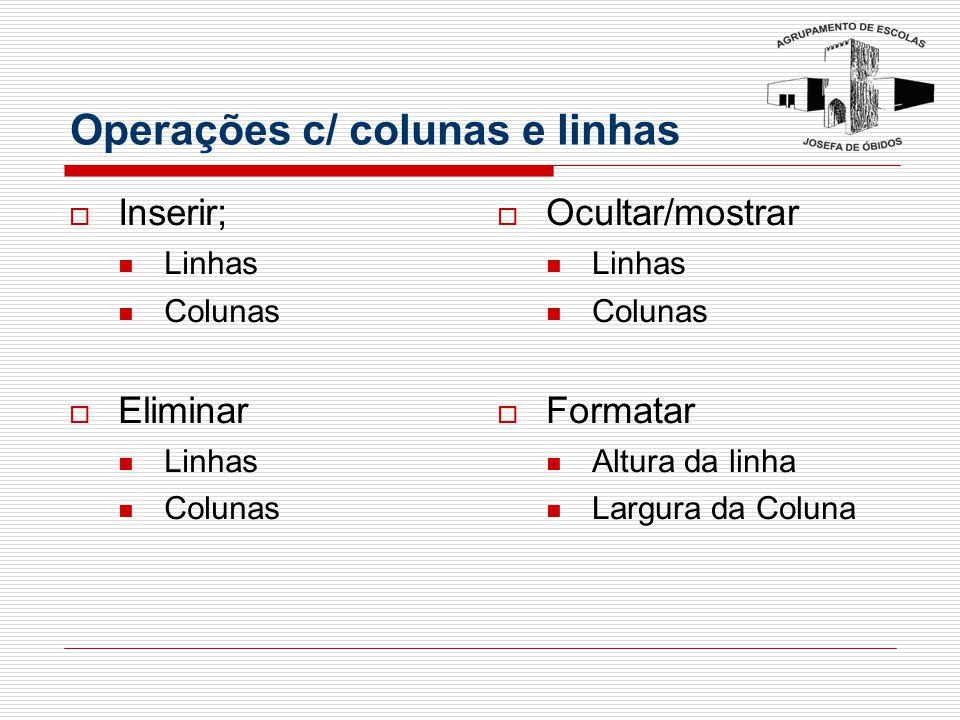 Operações c/ colunas e linhas  Inserir; Linhas Colunas  Eliminar Linhas Colunas  Ocultar/mostrar Linhas Colunas  Formatar Altura da linha Largura