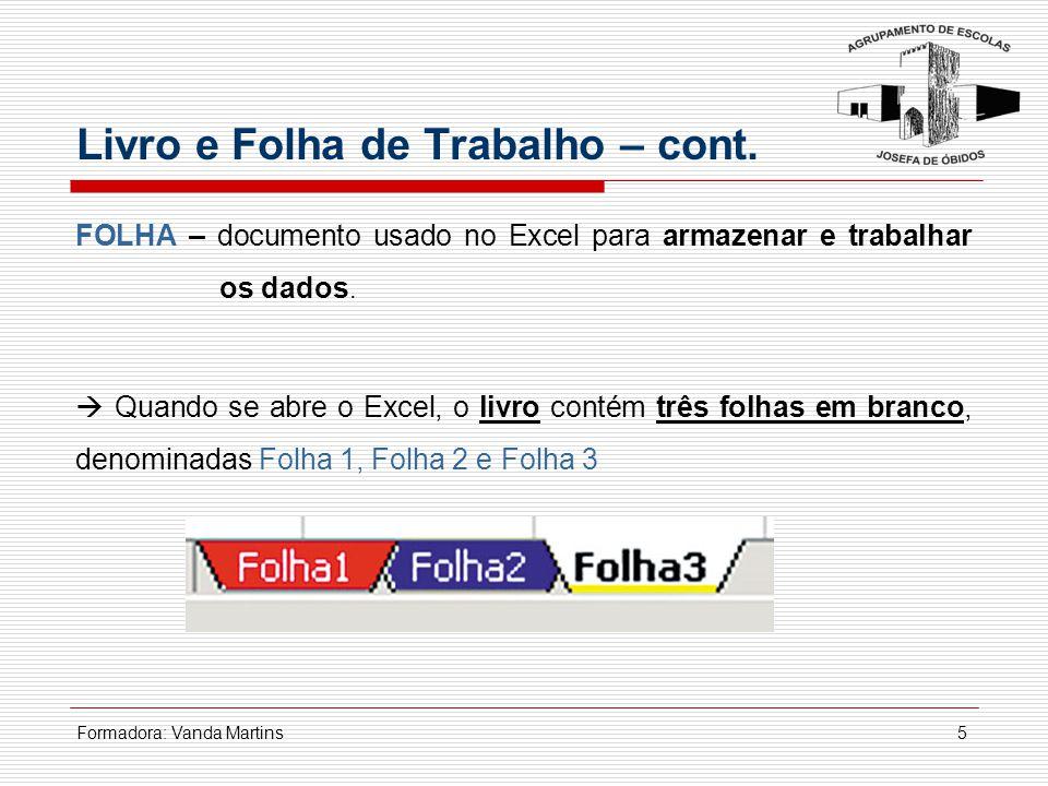 Formadora: Vanda Martins5 FOLHA – documento usado no Excel para armazenar e trabalhar os dados.  Quando se abre o Excel, o livro contém três folhas e