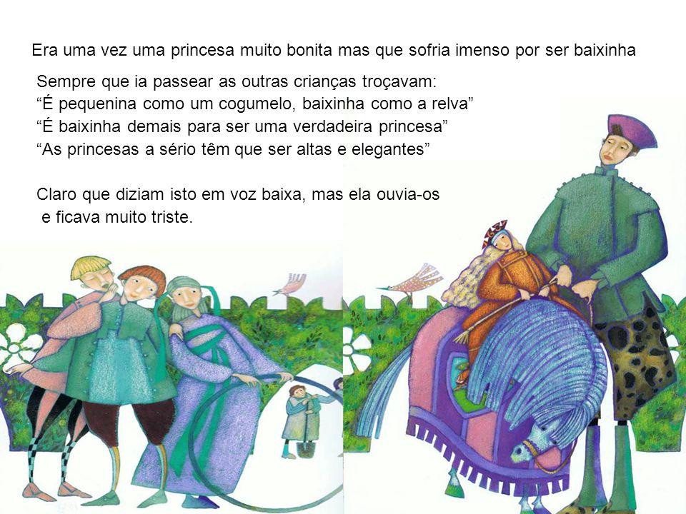 """Era uma vez uma princesa muito bonita mas que sofria imenso por ser baixinha Sempre que ia passear as outras crianças troçavam: """"É pequenina como um c"""