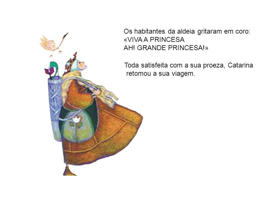 Os habitantes da aldeia gritaram em coro: «VIVA A PRINCESA AH! GRANDE PRINCESA!» Toda satisfeita com a sua proeza, Catarina retomou a sua viagem.