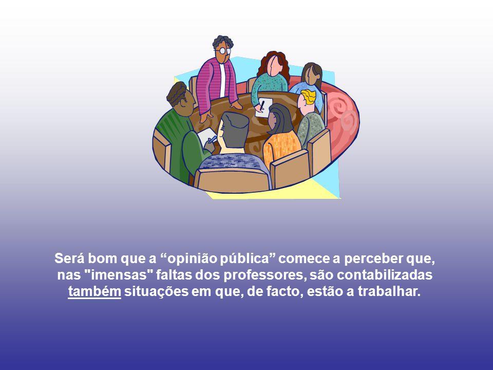 Será bom que a opinião pública comece a perceber que, nas imensas faltas dos professores, são contabilizadas também situações em que, de facto, estão a trabalhar.