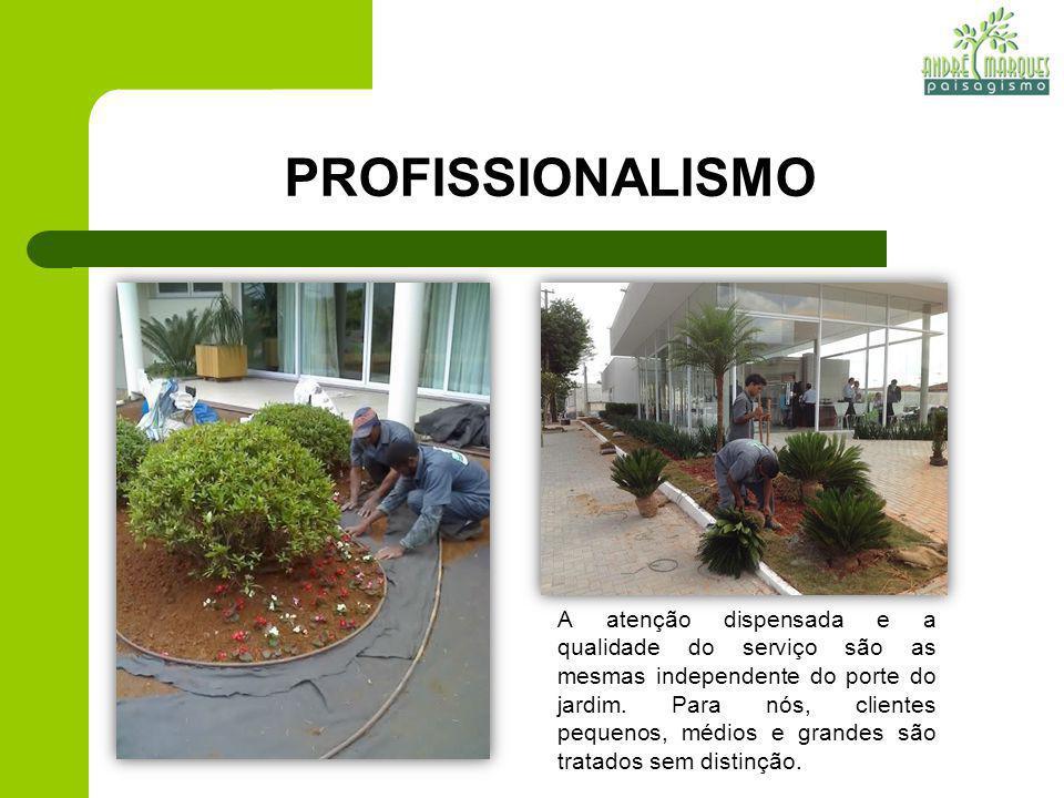 PROFISSIONALISMO A atenção dispensada e a qualidade do serviço são as mesmas independente do porte do jardim. Para nós, clientes pequenos, médios e gr