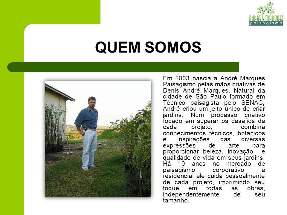 QUEM SOMOS Em 2003 nascia a André Marques Paisagismo pelas mãos criativas de Denis André Marques. Natural da cidade de São Paulo formado em Técnico pa
