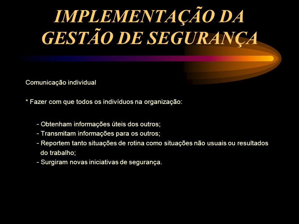 IMPLEMENTAÇÃO DA GESTÃO DE SEGURANÇA Comunicação individual * Fazer com que todos os indivíduos na organização: - Obtenham informações úteis dos outro