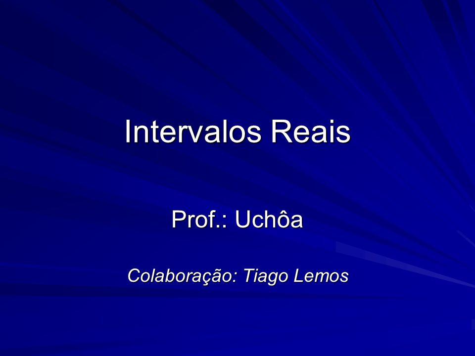 Intervalos Reais Prof.: Uchôa Colaboração: Tiago Lemos