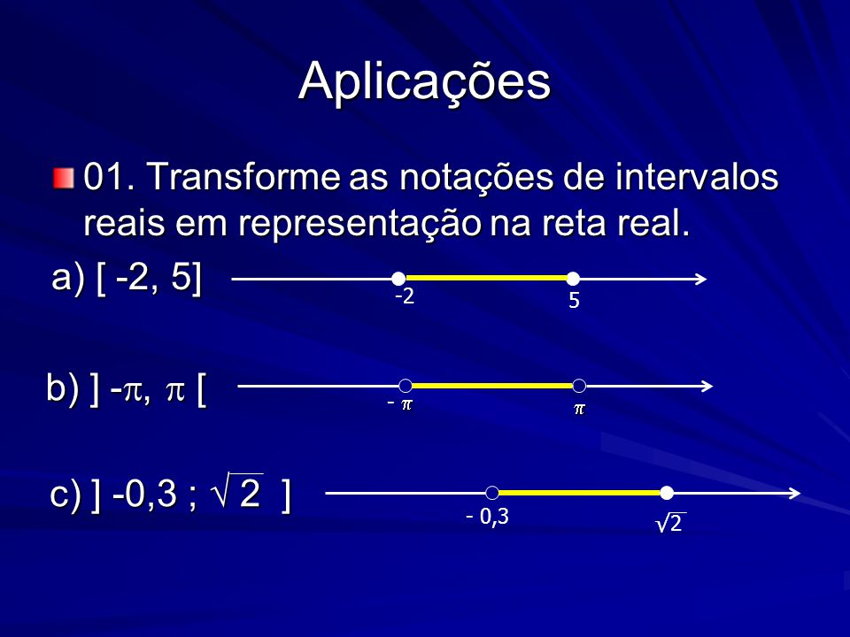 Aplicações 01. Transforme as notações de intervalos reais em representação na reta real. a) [ -2, 5] -2 5 b) ] - ,  [   -  c) ] -0,3 ; √ 2 ] c) ]