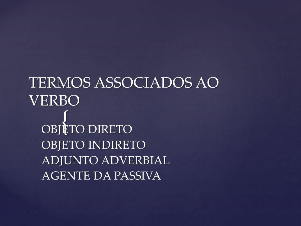 { TERMOS ASSOCIADOS AO VERBO OBJETO DIRETO OBJETO INDIRETO ADJUNTO ADVERBIAL AGENTE DA PASSIVA