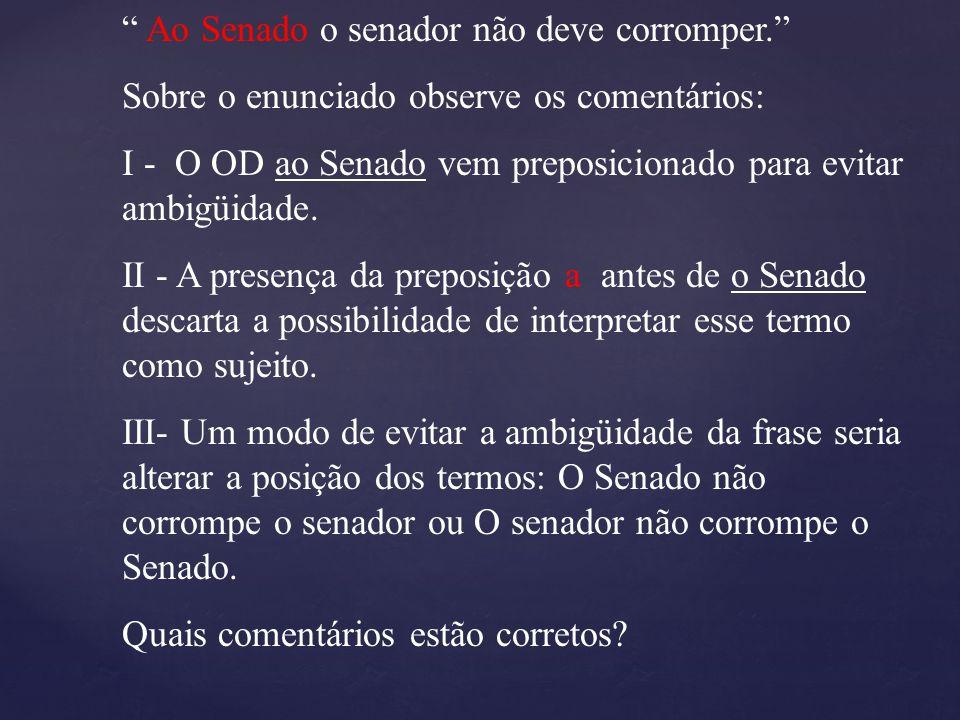 """"""" Ao Senado o senador não deve corromper."""" Sobre o enunciado observe os comentários: I - O OD ao Senado vem preposicionado para evitar ambigüidade. II"""