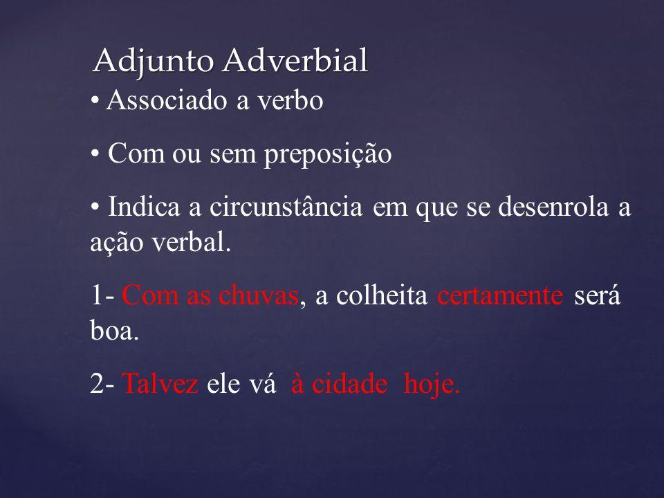 Adjunto Adverbial Associado a verbo Com ou sem preposição Indica a circunstância em que se desenrola a ação verbal. 1- Com as chuvas, a colheita certa