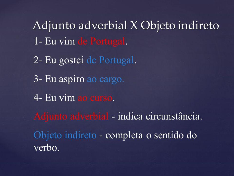 Adjunto adverbial X Objeto indireto 1- Eu vim de Portugal. 2- Eu gostei de Portugal. 3- Eu aspiro ao cargo. 4- Eu vim ao curso. Adjunto adverbial - in