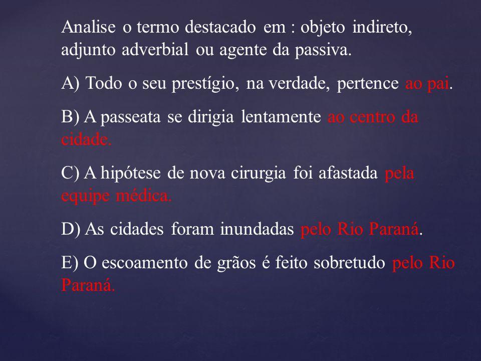 Analise o termo destacado em : objeto indireto, adjunto adverbial ou agente da passiva. A) Todo o seu prestígio, na verdade, pertence ao pai. B) A pas