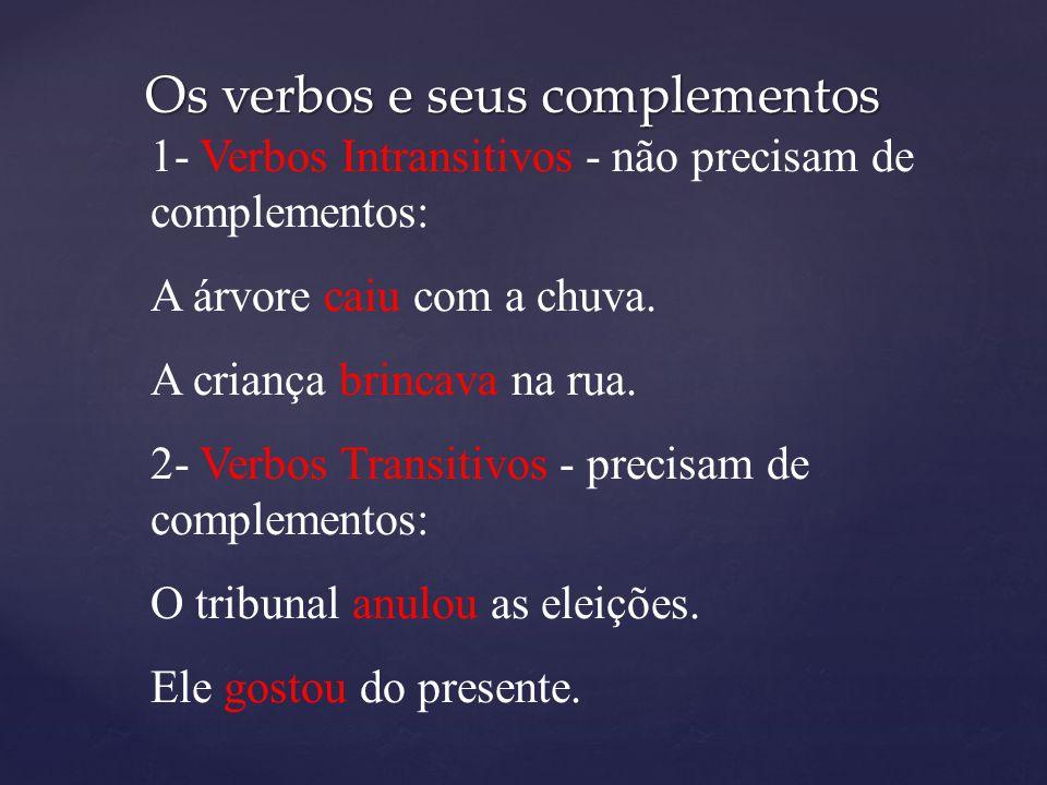 Os verbos e seus complementos 1- Verbos Intransitivos - não precisam de complementos: A árvore caiu com a chuva. A criança brincava na rua. 2- Verbos