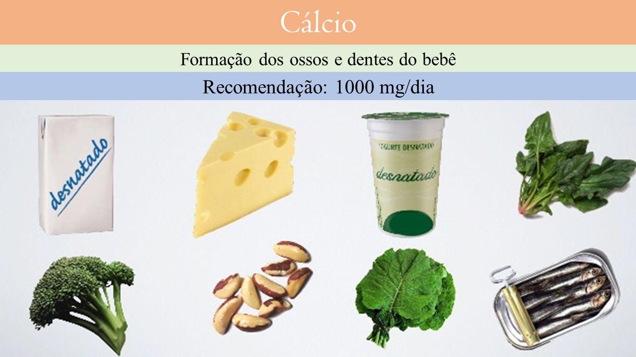 Cálcio Recomendação: 1000 mg/dia Formação dos ossos e dentes do bebê