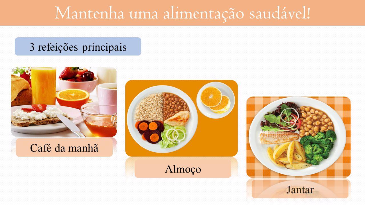 Mantenha uma alimentação saudável! 3 refeições principais Café da manhã Almoço Jantar