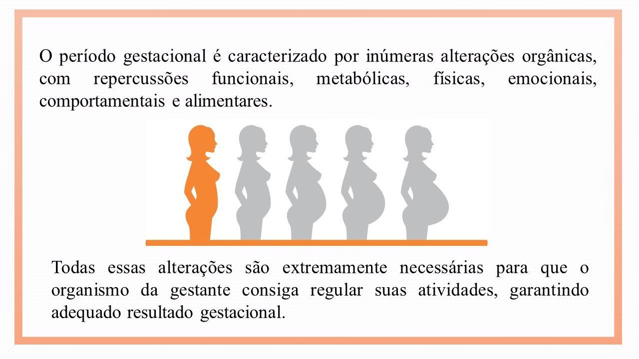 O período gestacional é caracterizado por inúmeras alterações orgânicas, com repercussões funcionais, metabólicas, físicas, emocionais, comportamentais e alimentares.