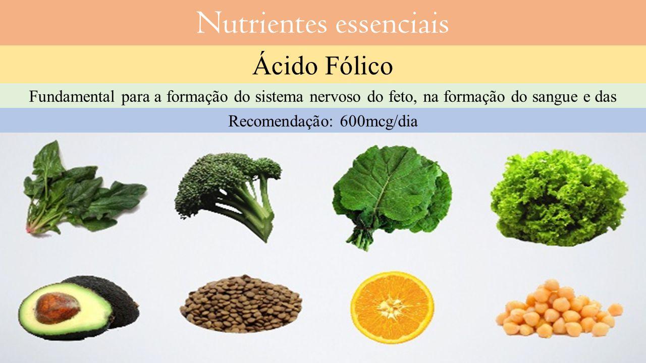 Nutrientes essenciais Ácido Fólico Fundamental para a formação do sistema nervoso do feto, na formação do sangue e das células.