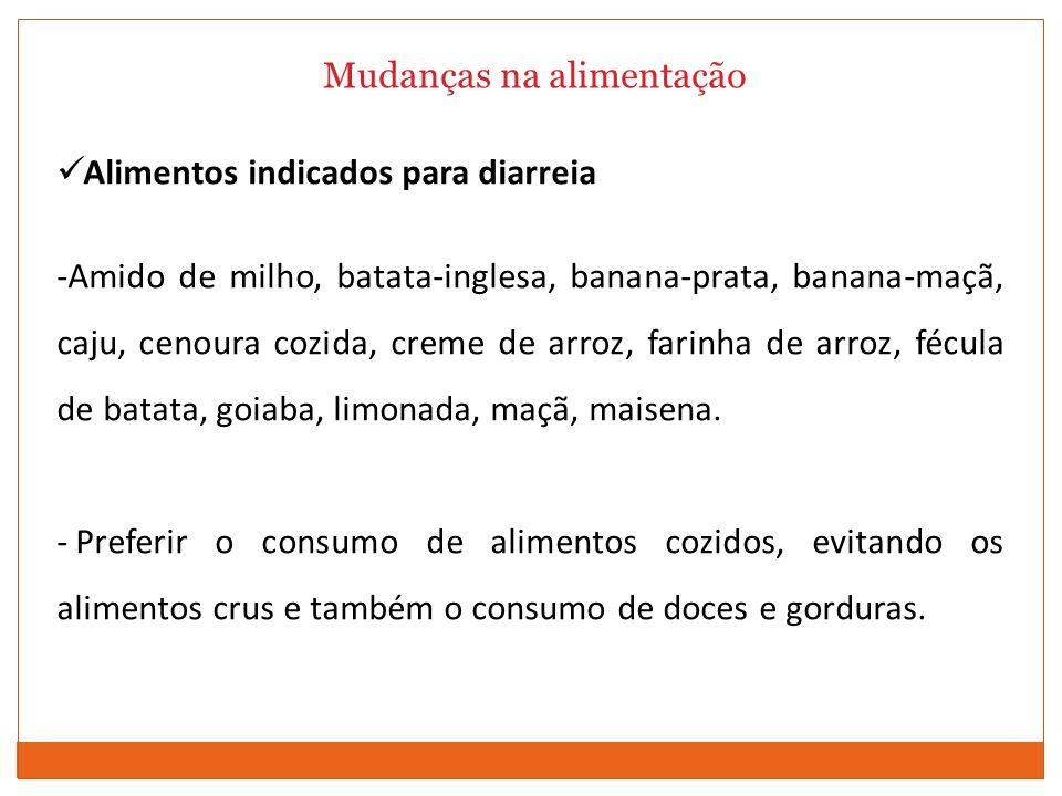Mudanças na alimentação Alimentos indicados para diarreia -Amido de milho, batata-inglesa, banana-prata, banana-maçã, caju, cenoura cozida, creme de arroz, farinha de arroz, fécula de batata, goiaba, limonada, maçã, maisena.