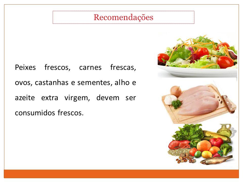 Recomendações Peixes frescos, carnes frescas, ovos, castanhas e sementes, alho e azeite extra virgem, devem ser consumidos frescos.