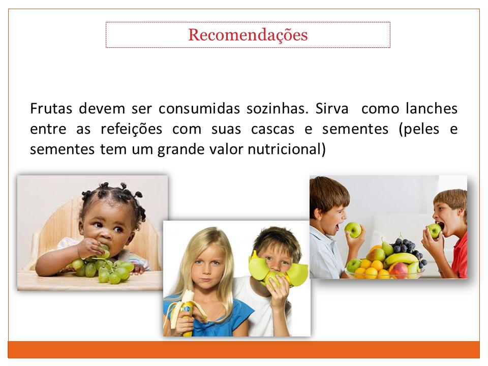 Frutas devem ser consumidas sozinhas. Sirva como lanches entre as refeições com suas cascas e sementes (peles e sementes tem um grande valor nutricion