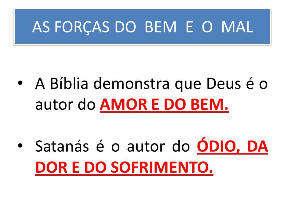 AS FORÇAS DO BEM E O MAL A Bíblia demonstra que Deus é o autor do AMOR E DO BEM. Satanás é o autor do ÓDIO, DA DOR E DO SOFRIMENTO.
