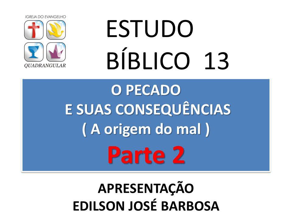 O PECADO E SUAS CONSEQUÊNCIAS ( A origem do mal ) Parte 2 ESTUDO BÍBLICO 13 APRESENTAÇÃO EDILSON JOSÉ BARBOSA