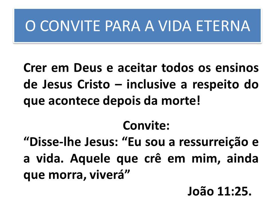 O CONVITE PARA A VIDA ETERNA Crer em Deus e aceitar todos os ensinos de Jesus Cristo – inclusive a respeito do que acontece depois da morte! Convite: