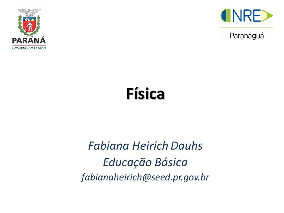 Física Fabiana Heirich Dauhs Educação Básica fabianaheirich@seed.pr.gov.br
