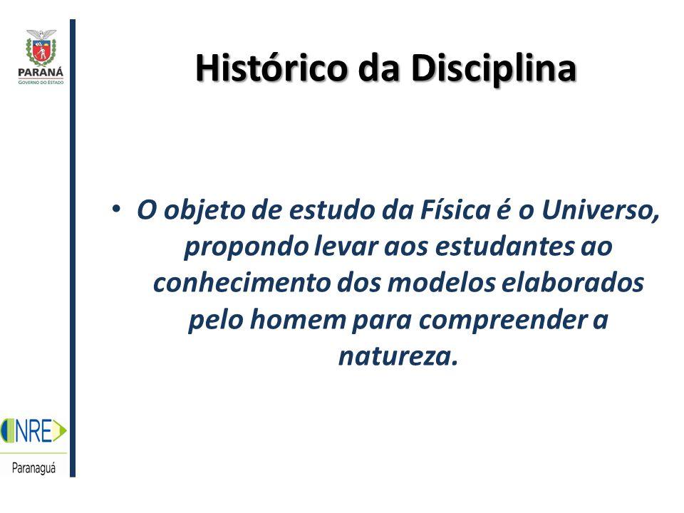 Histórico da Disciplina O objeto de estudo da Física é o Universo, propondo levar aos estudantes ao conhecimento dos modelos elaborados pelo homem para compreender a natureza.