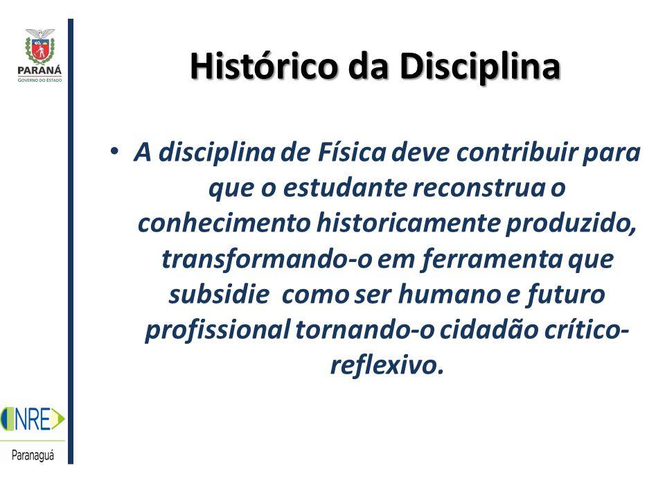 Histórico da Disciplina A disciplina de Física deve contribuir para que o estudante reconstrua o conhecimento historicamente produzido, transformando-o em ferramenta que subsidie como ser humano e futuro profissional tornando-o cidadão crítico- reflexivo.