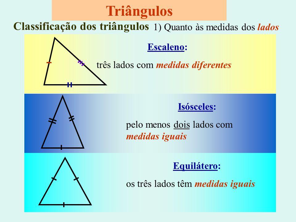 Equilátero: os três lados têm medidas iguais Triângulos Classificação dos triângulos Escaleno: três lados com medidas diferentes Isósceles: pelo menos dois lados com medidas iguais 1) Quanto às medidas dos lados