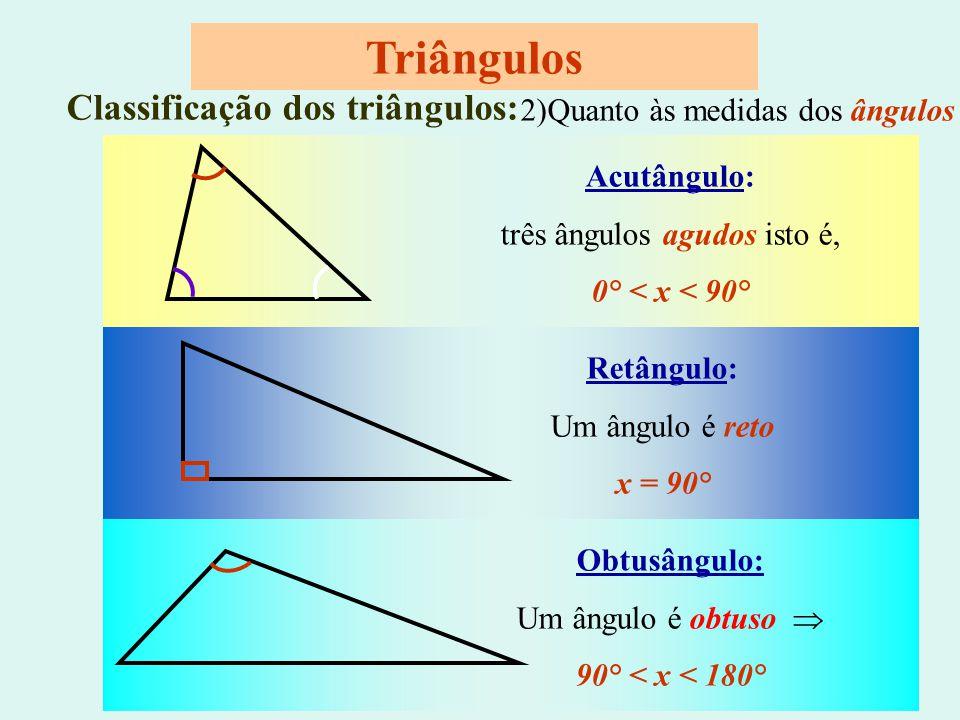 Obtusângulo: Um ângulo é obtuso  90° < x < 180° Classificação dos triângulos: 2)Quanto às medidas dos ângulos Acutângulo: três ângulos agudos isto é, 0° < x < 90° Retângulo: Um ângulo é reto x = 90° Triângulos