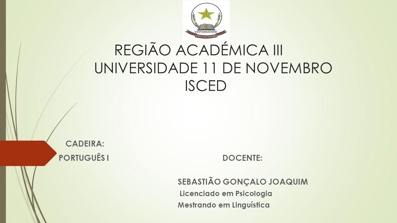 REGIÃO ACADÉMICA III UNIVERSIDADE 11 DE NOVEMBRO ISCED CADEIRA: PORTUGUÊS IDOCENTE: SEBASTIÃO GONÇALO JOAQUIM Licenciado em Psicologia Mestrando em Li