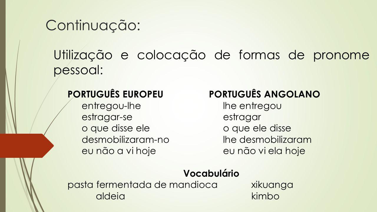 Continuação: Utilização e colocação de formas de pronome pessoal: PORTUGUÊS EUROPEUPORTUGUÊS ANGOLANO entregou-lhelhe entregou estragar-seestragar o q