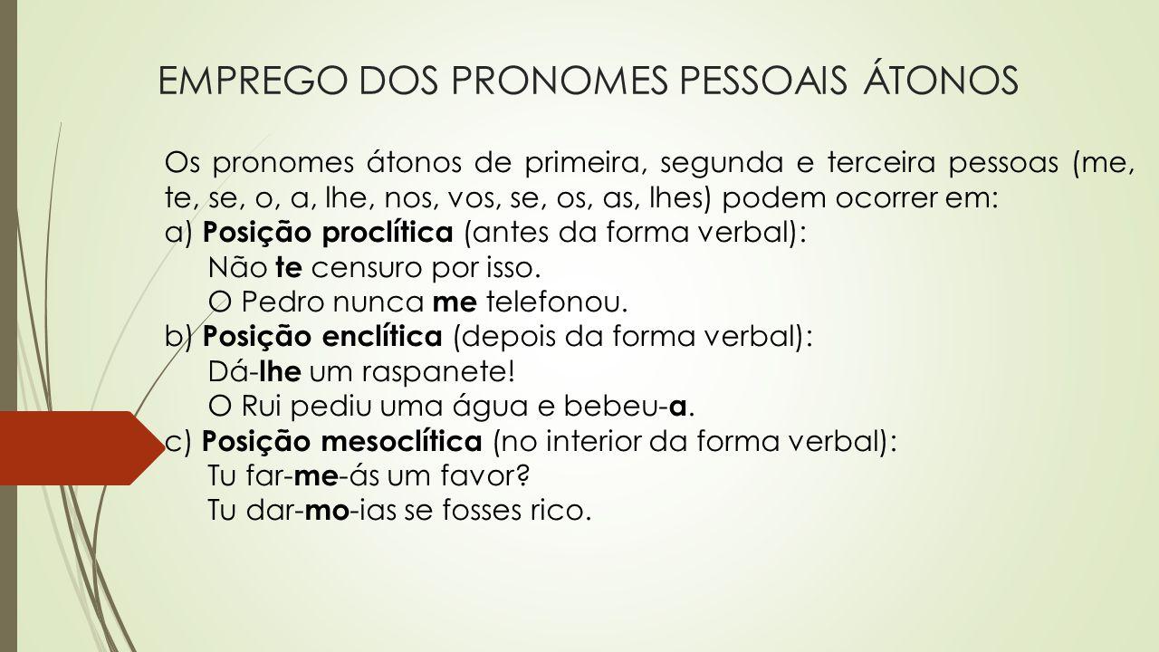 EMPREGO DOS PRONOMES PESSOAIS ÁTONOS Os pronomes átonos de primeira, segunda e terceira pessoas (me, te, se, o, a, lhe, nos, vos, se, os, as, lhes) po