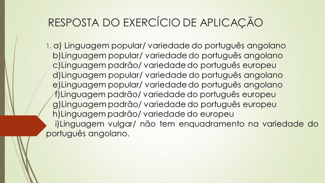 RESPOSTA DO EXERCÍCIO DE APLICAÇÃO 1. a) Linguagem popular/ variedade do português angolano b)Linguagem popular/ variedade do português angolano c)Lin